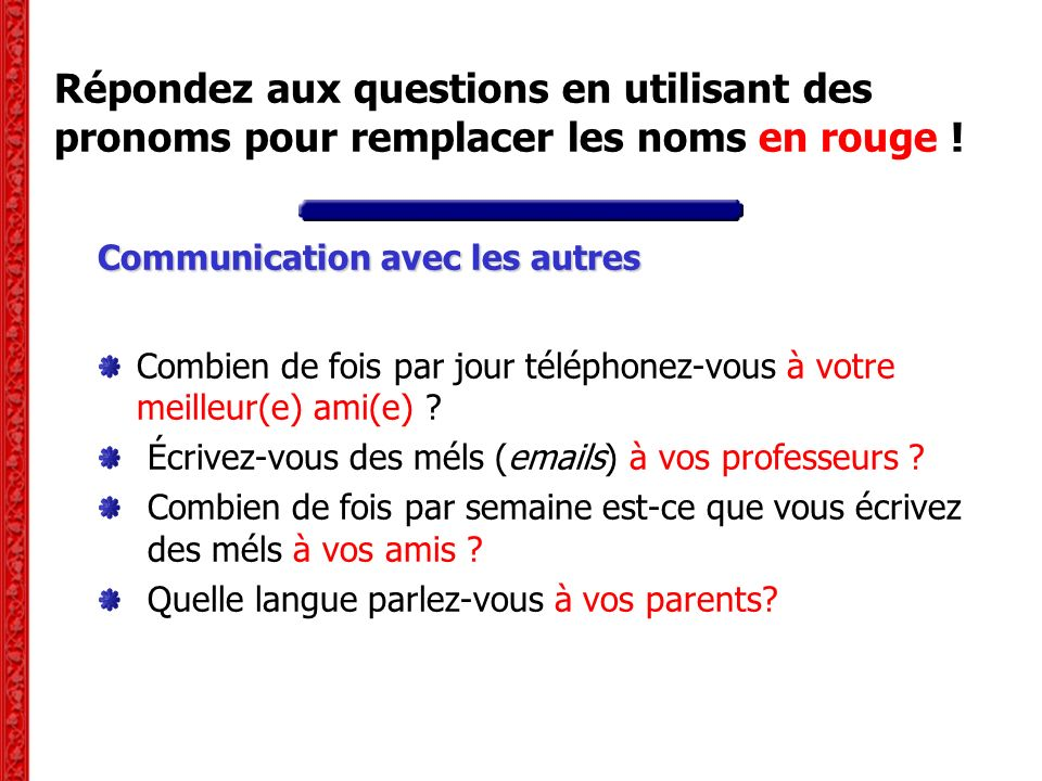 Répondez aux questions en utilisant des pronoms pour remplacer les noms en rouge ! Communication avec les autres Combien de fois par jour téléphonez-v
