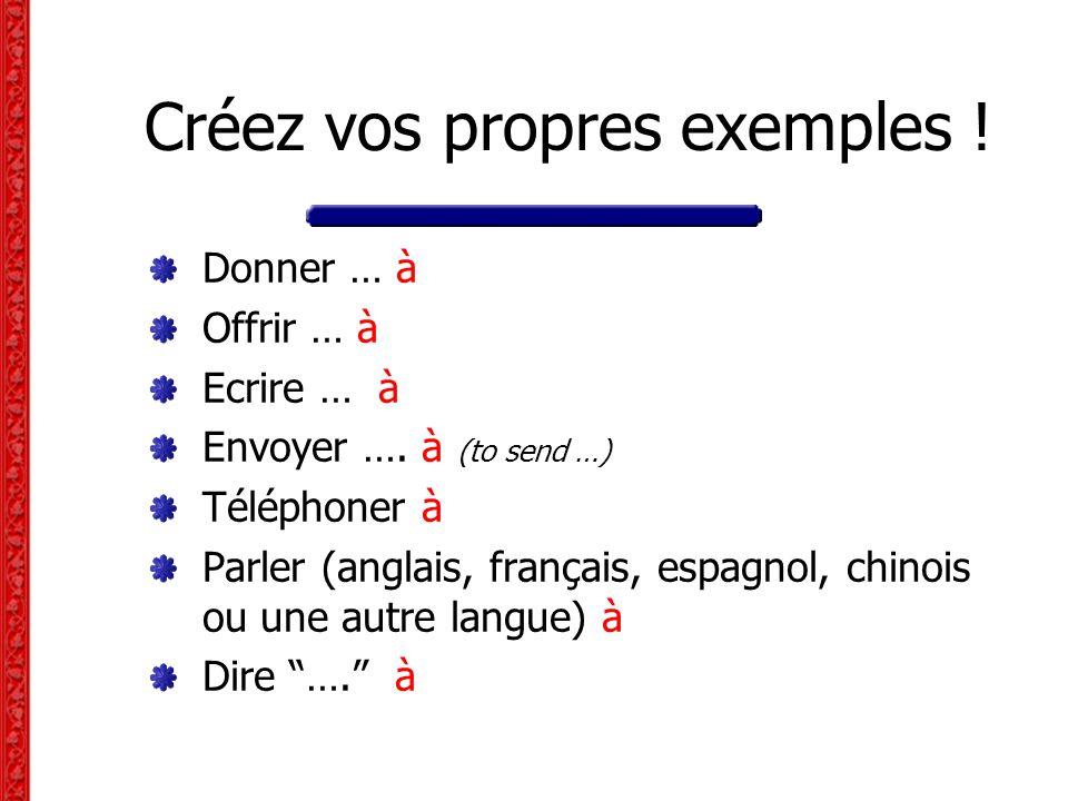 Créez vos propres exemples ! Donner … à Offrir … à Ecrire … à Envoyer …. à (to send …) Téléphoner à Parler (anglais, français, espagnol, chinois ou un
