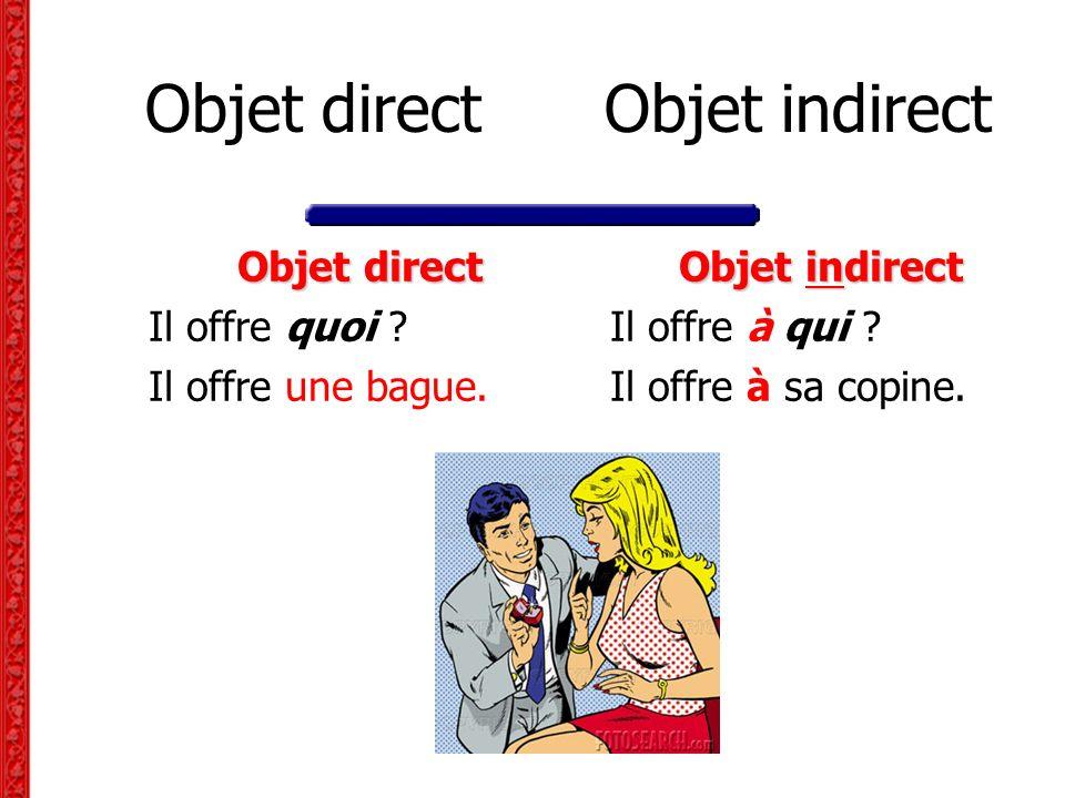 Objet direct Objet indirect Objet direct Il offre quoi ? Il offre une bague. Objet indirect Il offre à qui ? Il offre à sa copine.