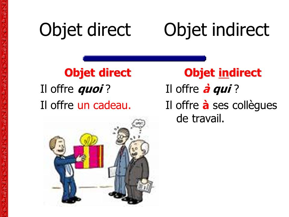 Objet direct Objet indirect Objet direct Il offre quoi ? Il offre un cadeau. Objet indirect Il offre à qui ? Il offre à ses collègues de travail.