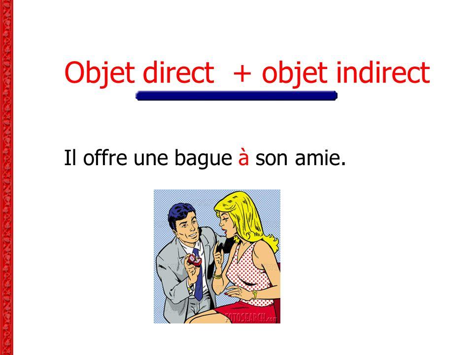 Objet direct + objet indirect Il offre une bague à son amie.