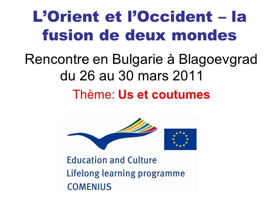 LOrient et lOccident – la fusion de deux mondes Rencontre en Bulgarie à Blagoevgrad du 26 au 30 mars 2011 Thème: Us et coutumes
