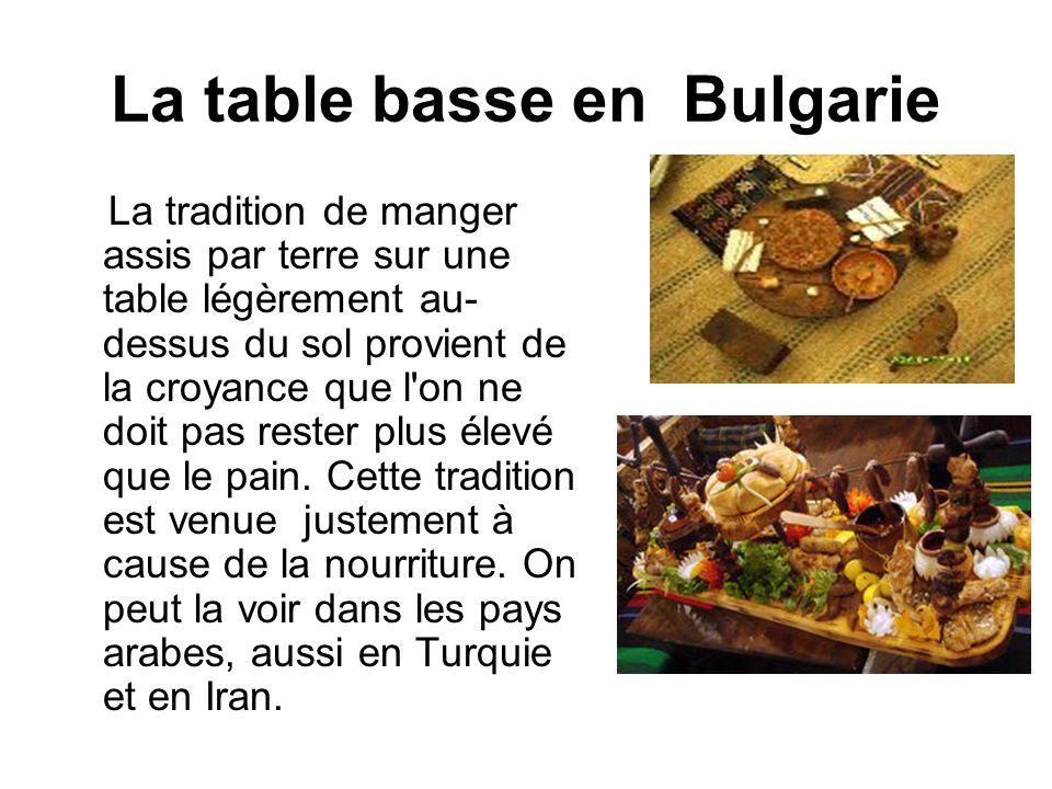 La table basse en Bulgarie La tradition de manger assis par terre sur une table légèrement au- dessus du sol provient de la croyance que l'on ne doit