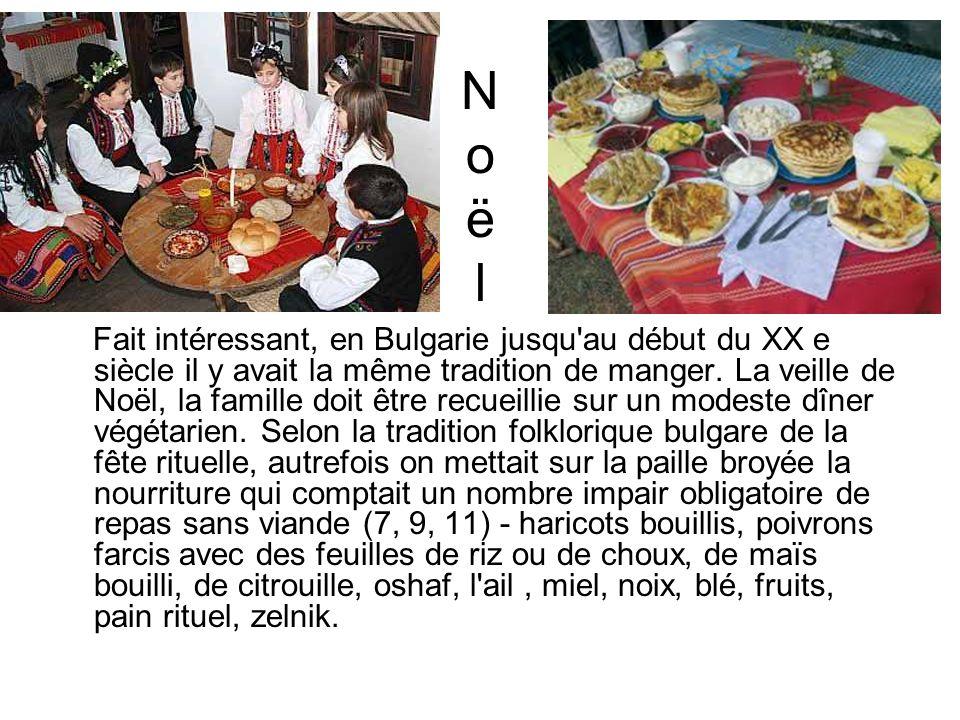 NoëlNoël Fait intéressant, en Bulgarie jusqu'au début du XX e siècle il y avait la même tradition de manger. La veille de Noël, la famille doit être r