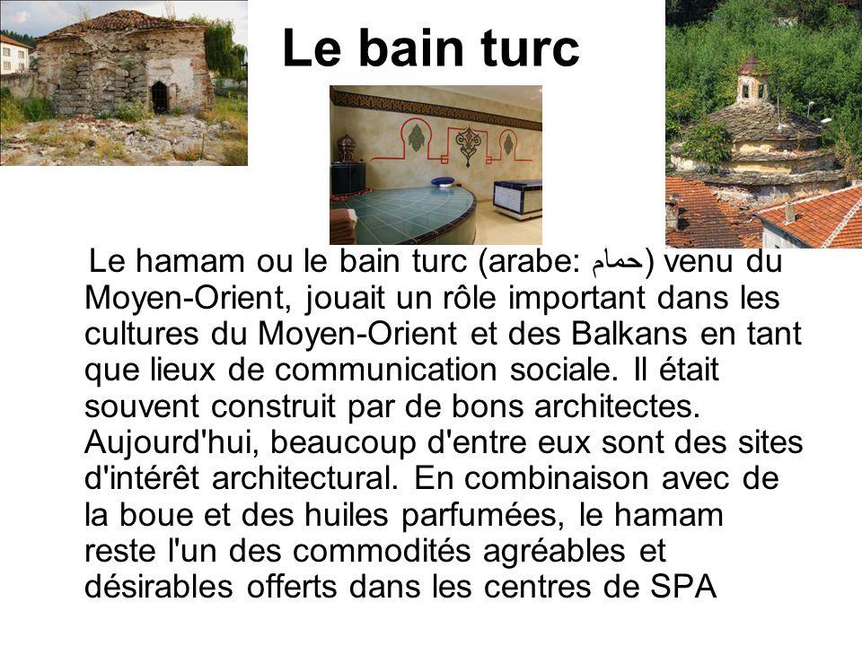 Le bain turc Le hamam ou le bain turc (arabe: حمام) venu du Moyen-Orient, jouait un rôle important dans les cultures du Moyen-Orient et des Balkans en