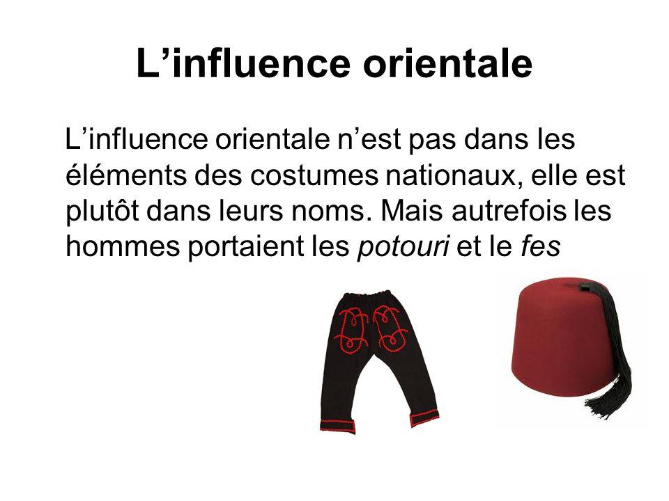 Linfluence orientale Linfluence orientale nest pas dans les éléments des costumes nationaux, elle est plutôt dans leurs noms. Mais autrefois les homme