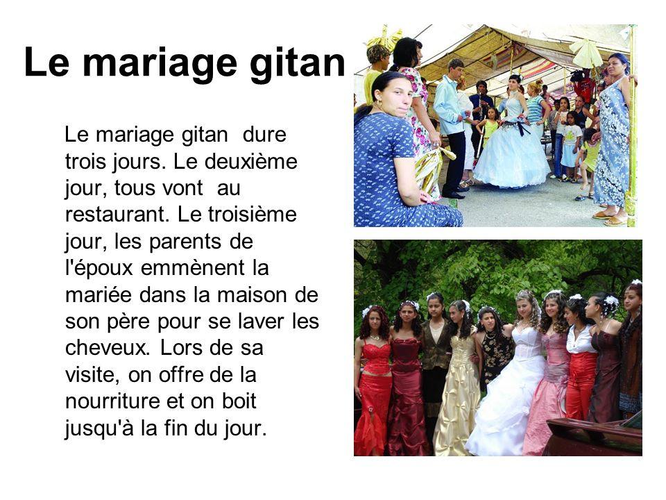 Le mariage gitan Le mariage gitan dure trois jours. Le deuxième jour, tous vont au restaurant. Le troisième jour, les parents de l'époux emmènent la m