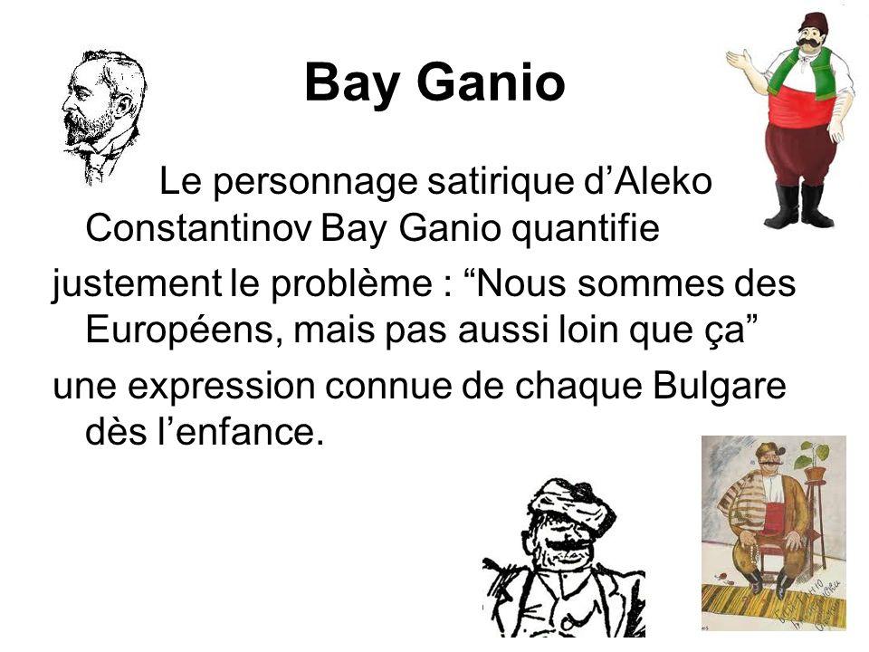 Bay Ganio Le personnage satirique dAleko Constantinov Bay Ganio quantifie justement le problème : Nous sommes des Européens, mais pas aussi loin que ç