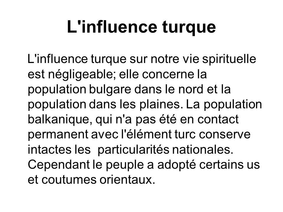 L'influence turque L'influence turque sur notre vie spirituelle est négligeable; elle concerne la population bulgare dans le nord et la population dan