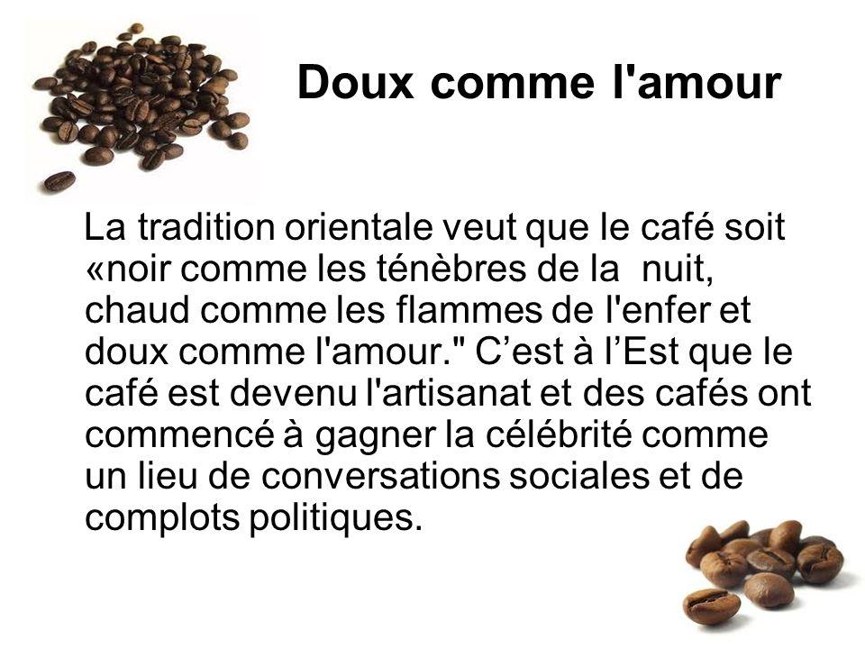 Doux comme l'amour La tradition orientale veut que le café soit «noir comme les ténèbres de la nuit, chaud comme les flammes de l'enfer et doux comme