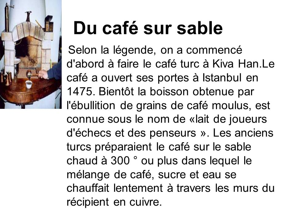 Du café sur sable Selon la légende, on a commencé d'abord à faire le café turc à Kiva Han.Le café a ouvert ses portes à Istanbul en 1475. Bientôt la b
