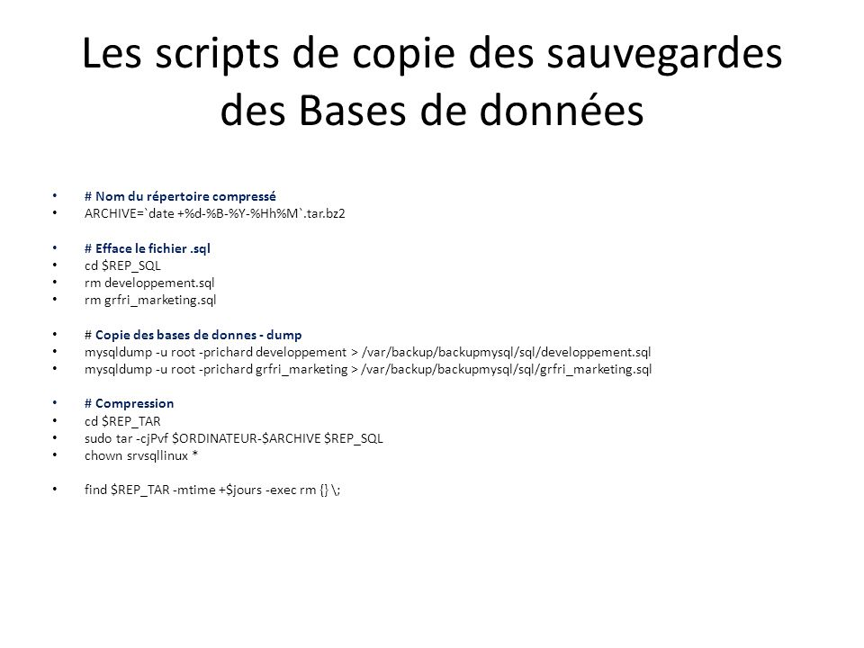 Les scripts de copie des sauvegardes des Bases de données # Nom du répertoire compressé ARCHIVE=`date +%d-%B-%Y-%Hh%M`.tar.bz2 # Efface le fichier.sql cd $REP_SQL rm developpement.sql rm grfri_marketing.sql # Copie des bases de donnes - dump mysqldump -u root -prichard developpement > /var/backup/backupmysql/sql/developpement.sql mysqldump -u root -prichard grfri_marketing > /var/backup/backupmysql/sql/grfri_marketing.sql # Compression cd $REP_TAR sudo tar -cjPvf $ORDINATEUR-$ARCHIVE $REP_SQL chown srvsqllinux * find $REP_TAR -mtime +$jours -exec rm {} \;