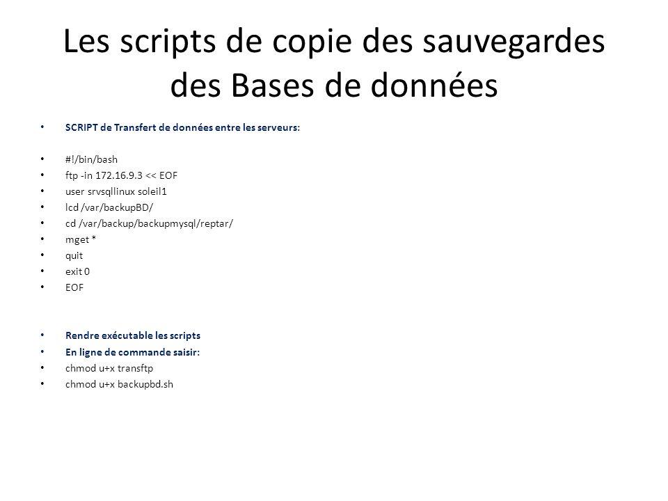 Les scripts de copie des sauvegardes des Bases de données SCRIPT de Transfert de données entre les serveurs: #!/bin/bash ftp -in 172.16.9.3 << EOF user srvsqllinux soleil1 lcd /var/backupBD/ cd /var/backup/backupmysql/reptar/ mget * quit exit 0 EOF Rendre exécutable les scripts En ligne de commande saisir: chmod u+x transftp chmod u+x backupbd.sh