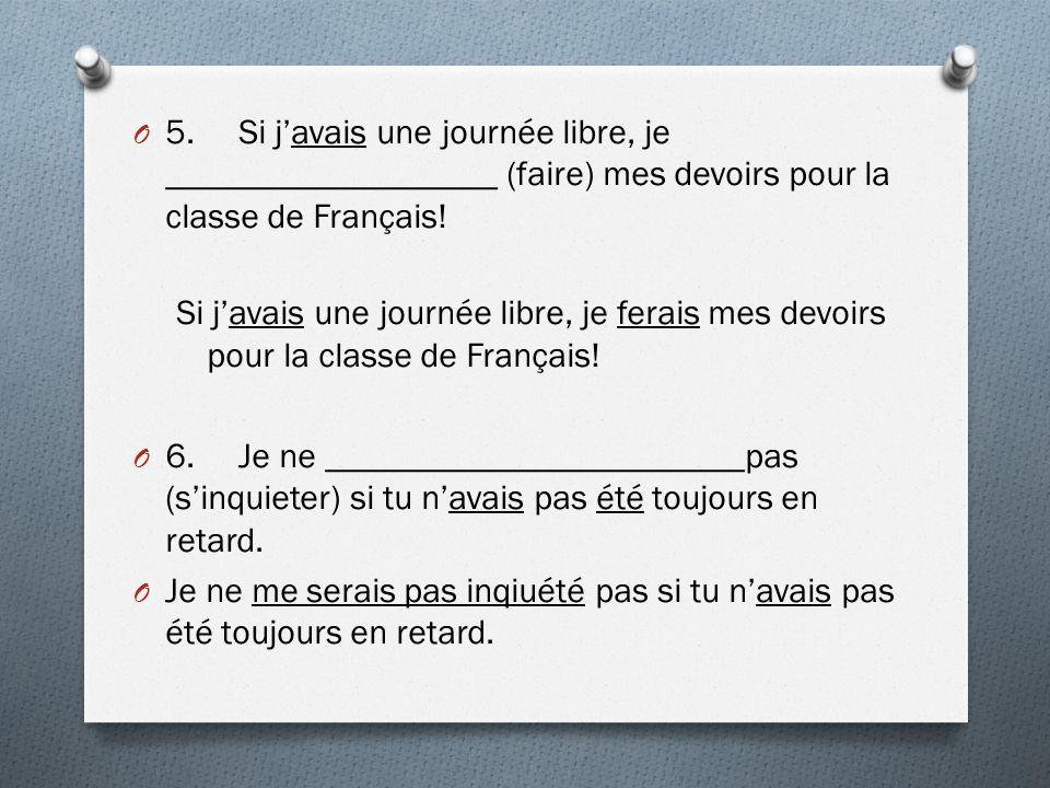 O 5.Si javais une journée libre, je ___________________ (faire) mes devoirs pour la classe de Français.