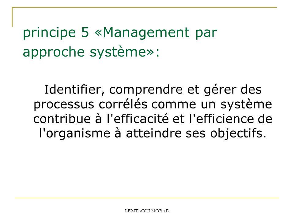 LEMTAOUI MORAD principe 5 «Management par approche système»: Identifier, comprendre et gérer des processus corrélés comme un système contribue à l efficacité et l efficience de l organisme à atteindre ses objectifs.