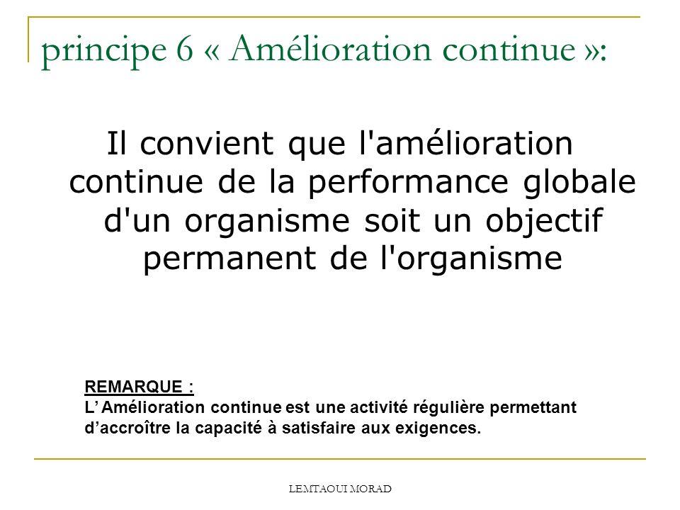 principe 6 « Amélioration continue »: Il convient que l amélioration continue de la performance globale d un organisme soit un objectif permanent de l organisme REMARQUE : L Amélioration continue est une activité régulière permettant daccroître la capacité à satisfaire aux exigences.