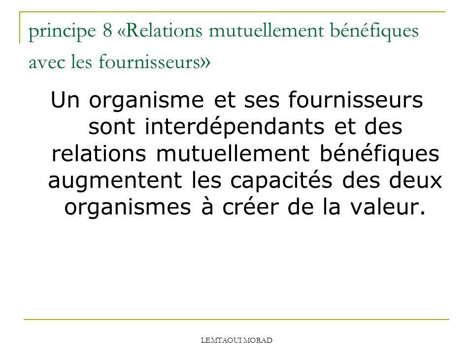 LEMTAOUI MORAD principe 8 «Relations mutuellement bénéfiques avec les fournisseurs » Un organisme et ses fournisseurs sont interdépendants et des relations mutuellement bénéfiques augmentent les capacités des deux organismes à créer de la valeur.