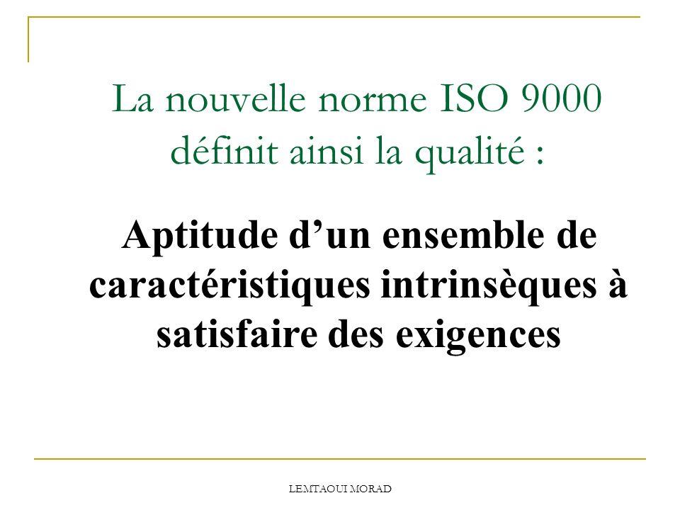 LEMTAOUI MORAD La nouvelle norme ISO 9000 définit ainsi la qualité : Aptitude dun ensemble de caractéristiques intrinsèques à satisfaire des exigences