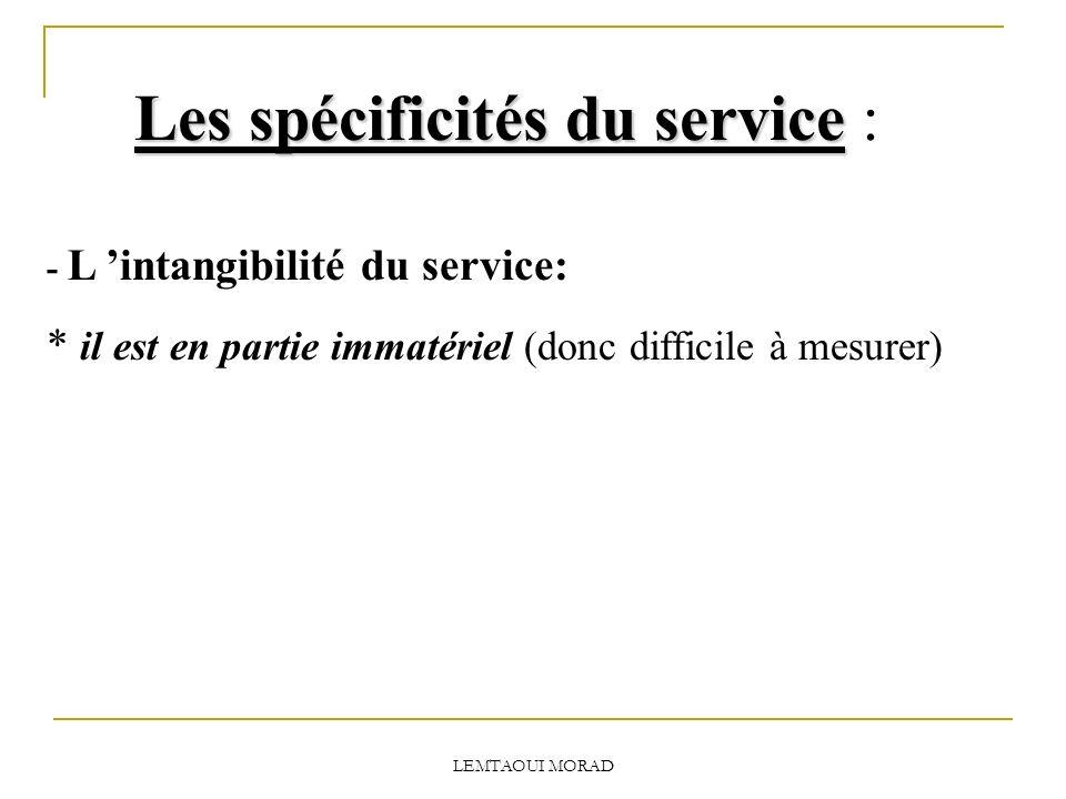 LEMTAOUI MORAD Les spécificités du service Les spécificités du service : - L intangibilité du service: * il est en partie immatériel (donc difficile à mesurer)