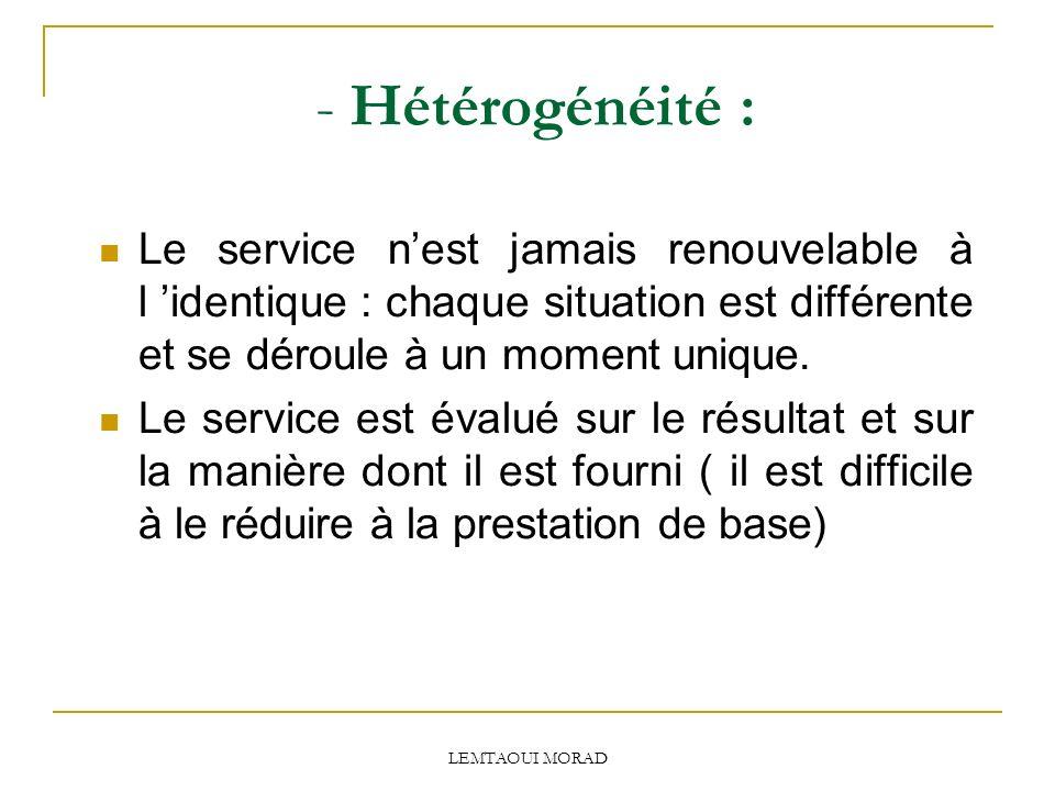 LEMTAOUI MORAD - Hétérogénéité : Le service nest jamais renouvelable à l identique : chaque situation est différente et se déroule à un moment unique.