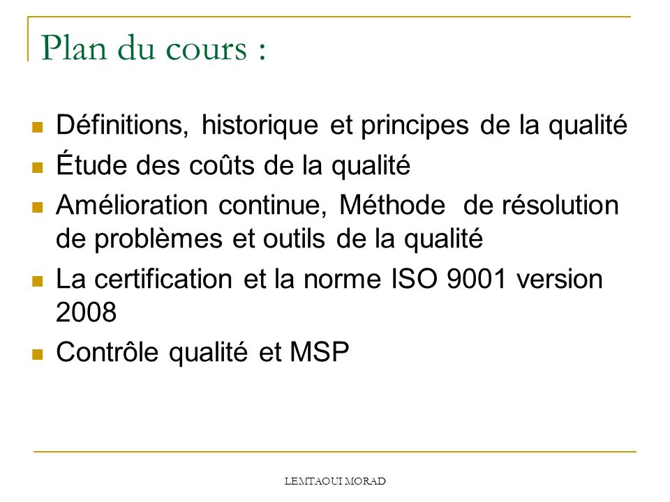 LEMTAOUI MORAD Plan du cours : Définitions, historique et principes de la qualité Étude des coûts de la qualité Amélioration continue, Méthode de résolution de problèmes et outils de la qualité La certification et la norme ISO 9001 version 2008 Contrôle qualité et MSP