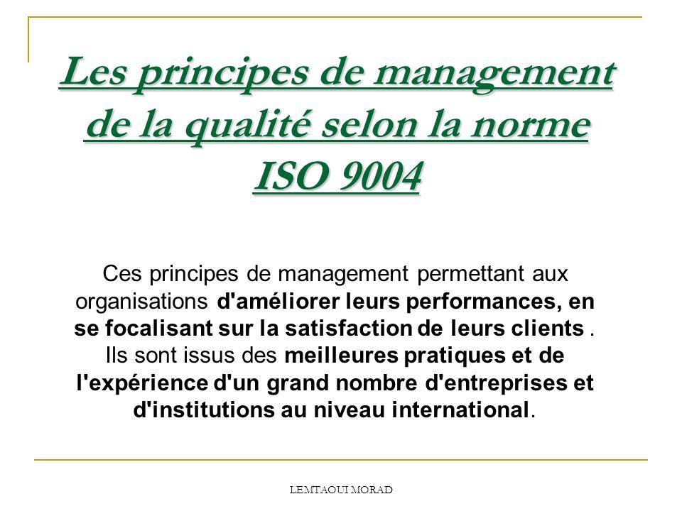 LEMTAOUI MORAD Les principes de management de la qualité selon la norme ISO 9004 Ces principes de management permettant aux organisations d améliorer leurs performances, en se focalisant sur la satisfaction de leurs clients.