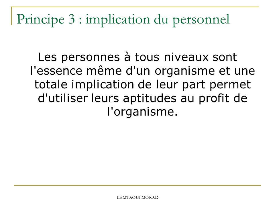 LEMTAOUI MORAD Principe 3 : implication du personnel Les personnes à tous niveaux sont l essence même d un organisme et une totale implication de leur part permet d utiliser leurs aptitudes au profit de l organisme.