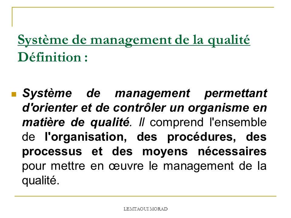LEMTAOUI MORAD Système de management de la qualité Définition : Système de management permettant d orienter et de contrôler un organisme en matière de qualité.