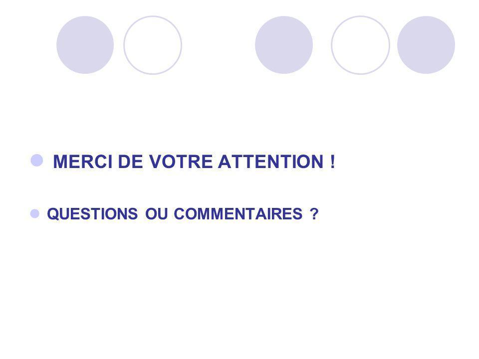 MERCI DE VOTRE ATTENTION ! QUESTIONS OU COMMENTAIRES ?