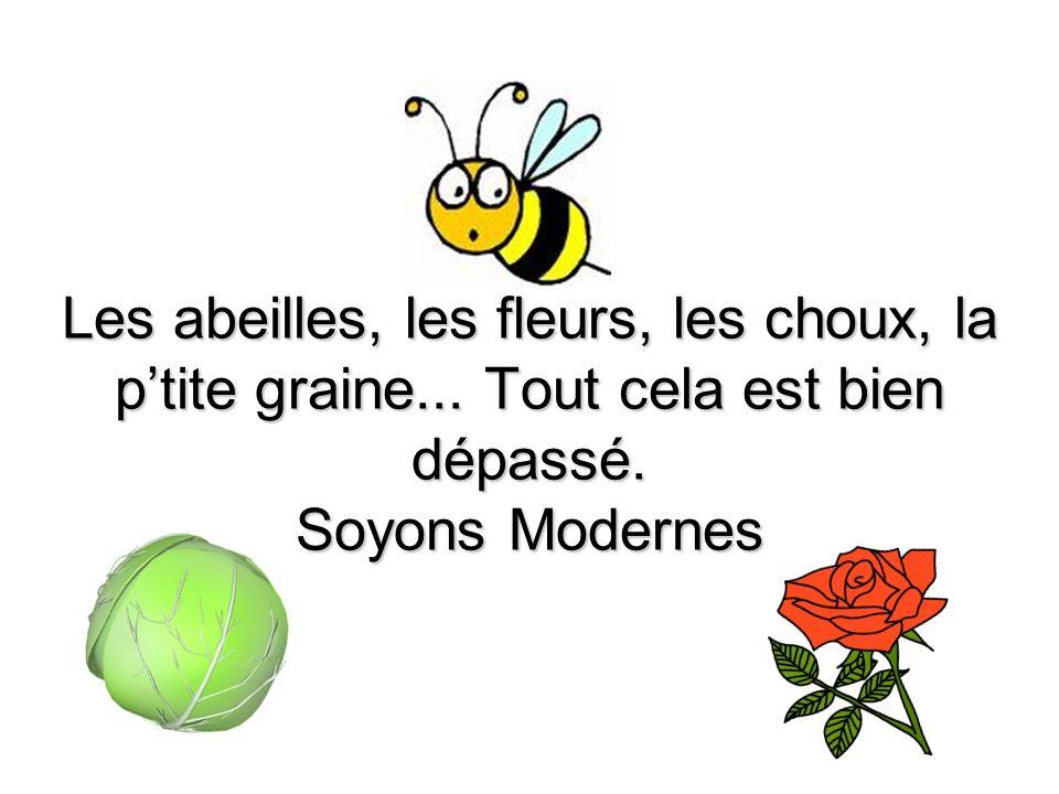 Les abeilles, les fleurs, les choux, la ptite graine... Tout cela est bien dépassé. Soyons Modernes