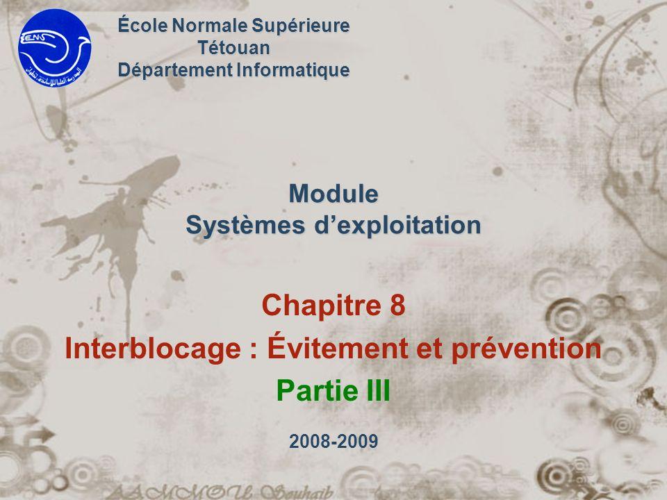 Module Systèmes dexploitation Chapitre 8 Interblocage : Évitement et prévention Partie III École Normale Supérieure Tétouan Département Informatique 2