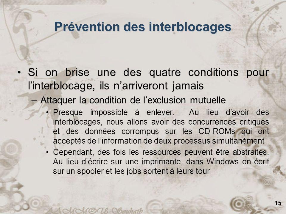 15 Prévention des interblocages Si on brise une des quatre conditions pour linterblocage, ils narriveront jamais –Attaquer la condition de lexclusion
