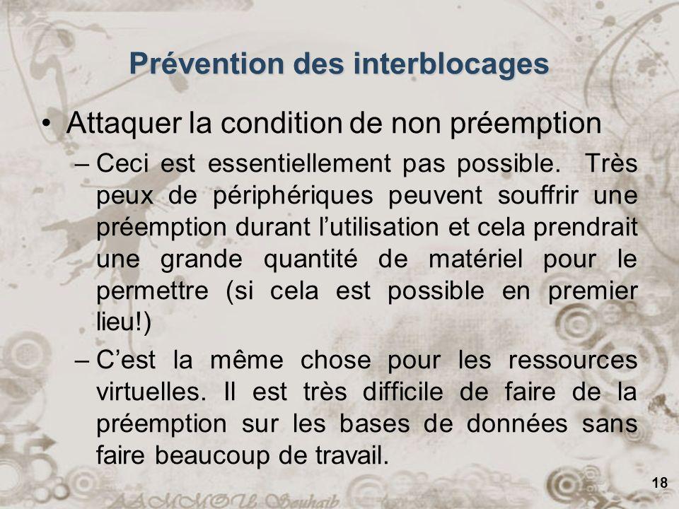 19 Prévention des interblocages Attaquer la condition de lattente circulaire –Permettre au processus de tenir seulement une ressource à la fois Pas faisable.