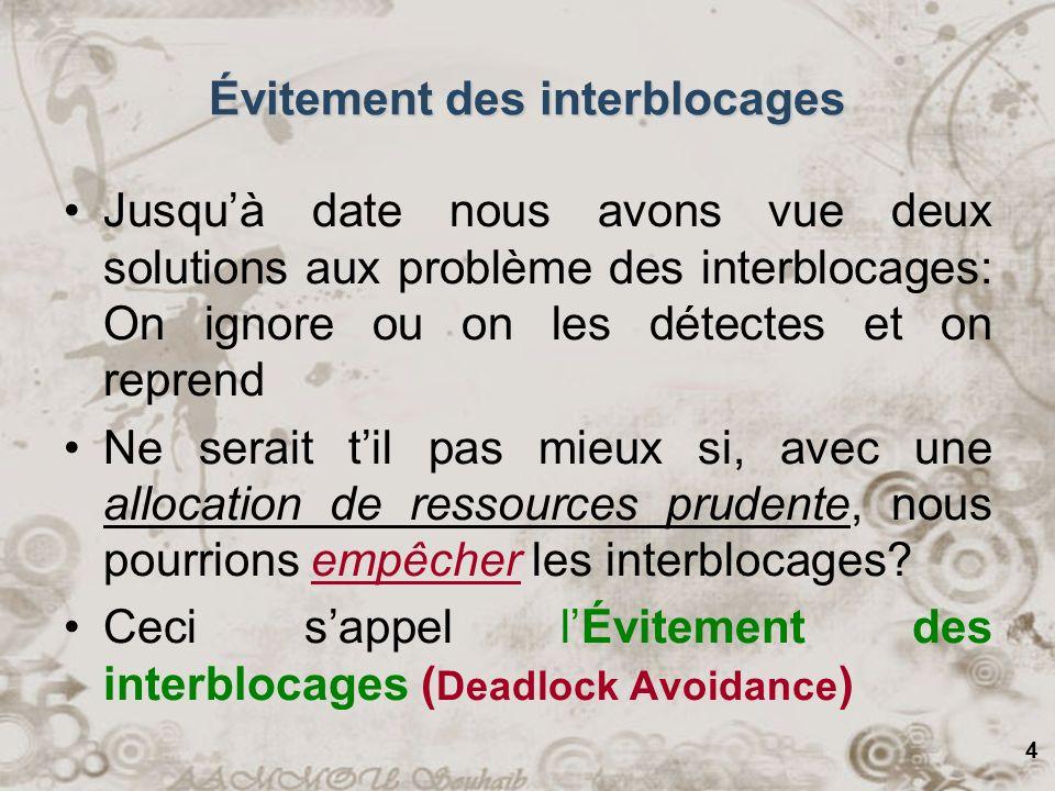 4 Évitement des interblocages Jusquà date nous avons vue deux solutions aux problème des interblocages: On ignore ou on les détectes et on reprend Ne