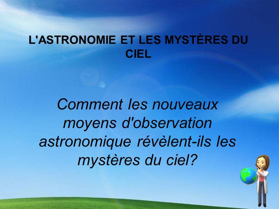L'ASTRONOMIE ET LES MYSTÈRES DU CIEL Comment les nouveaux moyens d'observation astronomique révèlent-ils les mystères du ciel?
