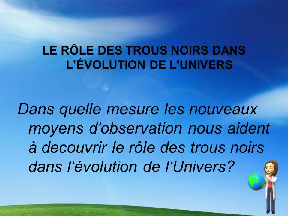 LE RÔLE DES TROUS NOIRS DANS L'ÉVOLUTION DE L'UNIVERS Dans quelle mesure les nouveaux moyens d'observation nous aident à decouvrir le rôle des trous n