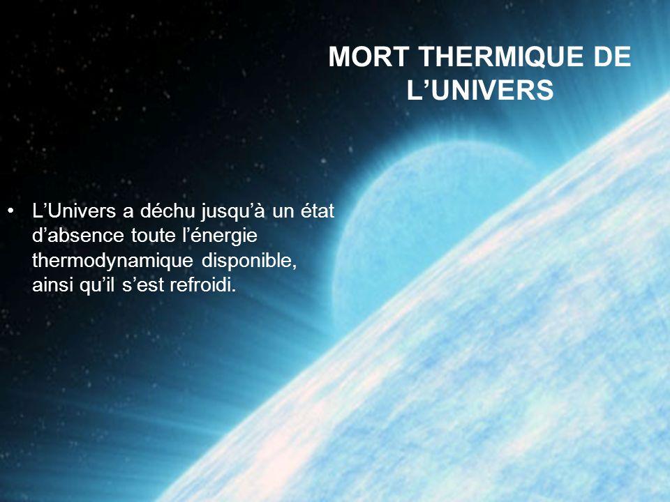 MORT THERMIQUE DE LUNIVERS LUnivers a déchu jusquà un état dabsence toute lénergie thermodynamique disponible, ainsi quil sest refroidi.