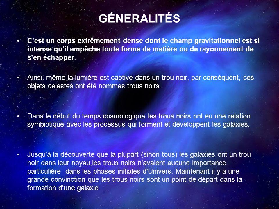 GÉNERALITÉS Cest un corps extrêmement dense dont le champ gravitationnel est si intense quil empêche toute forme de matière ou de rayonnement de sen é