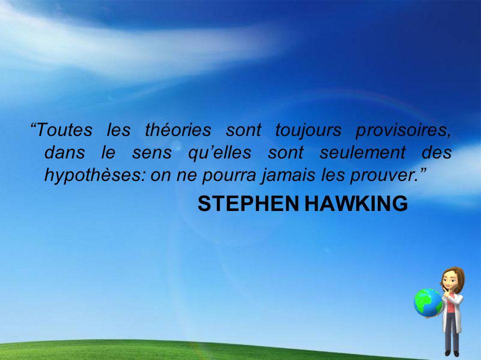 Toutes les théories sont toujours provisoires, dans le sens quelles sont seulement des hypothèses: on ne pourra jamais les prouver. STEPHEN HAWKING