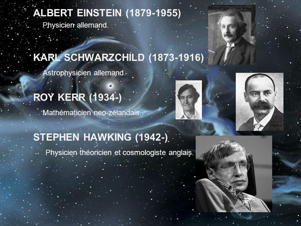 ALBERT EINSTEIN (1879-1955) Physicien allemand. KARL SCHWARZCHILD (1873-1916) Astrophysicien allemand. ROY KERR (1934-) Mathématicien neo-zélandais. S