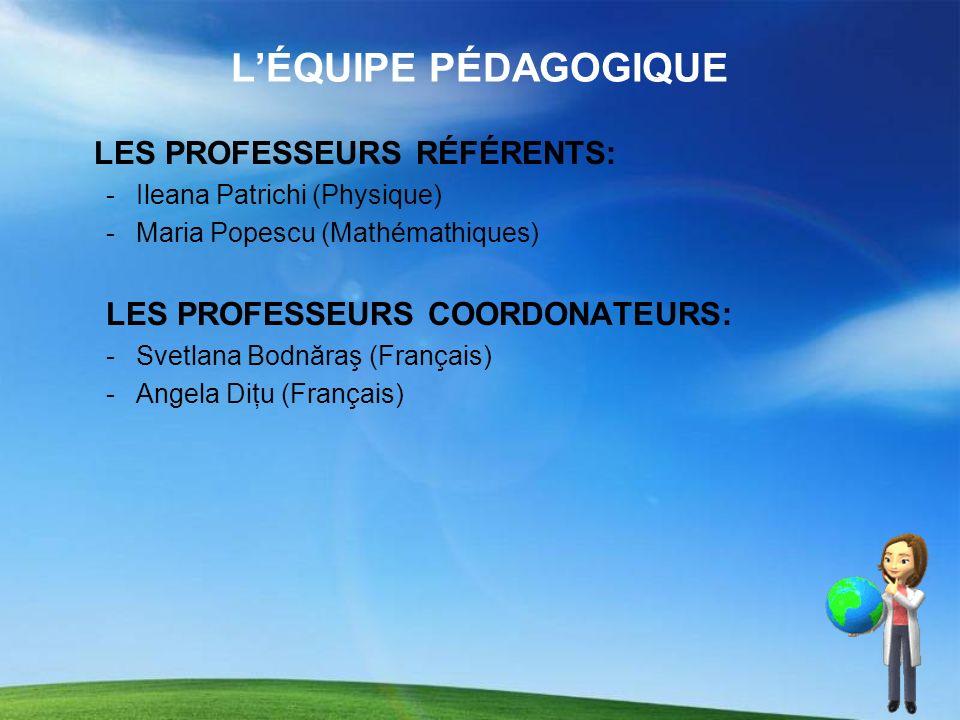 LÉQUIPE PÉDAGOGIQUE LES PROFESSEURS RÉFÉRENTS: -Ileana Patrichi (Physique) -Maria Popescu (Mathémathiques) LES PROFESSEURS COORDONATEURS: -Svetlana Bo