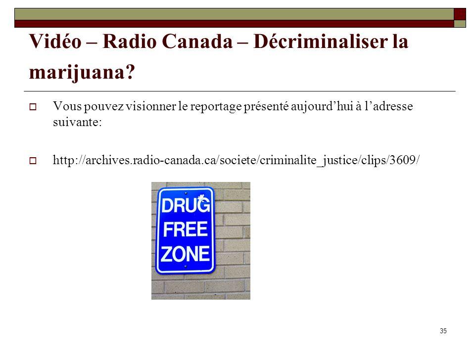 35 Vidéo – Radio Canada – Décriminaliser la marijuana? Vous pouvez visionner le reportage présenté aujourdhui à ladresse suivante: http://archives.rad