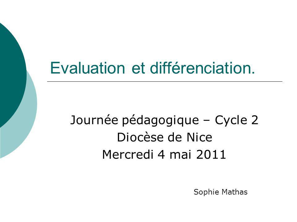 Evaluation et différenciation. Journée pédagogique – Cycle 2 Diocèse de Nice Mercredi 4 mai 2011 Sophie Mathas
