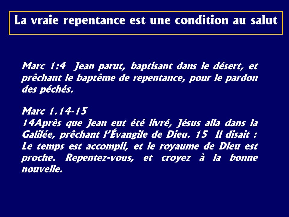 La vraie repentance est une condition au salut Marc 1:4 Jean parut, baptisant dans le désert, et prêchant le baptême de repentance, pour le pardon des