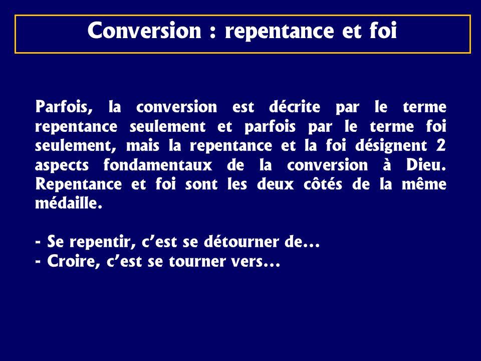 Conversion : repentance et foi Parfois, la conversion est décrite par le terme repentance seulement et parfois par le terme foi seulement, mais la rep
