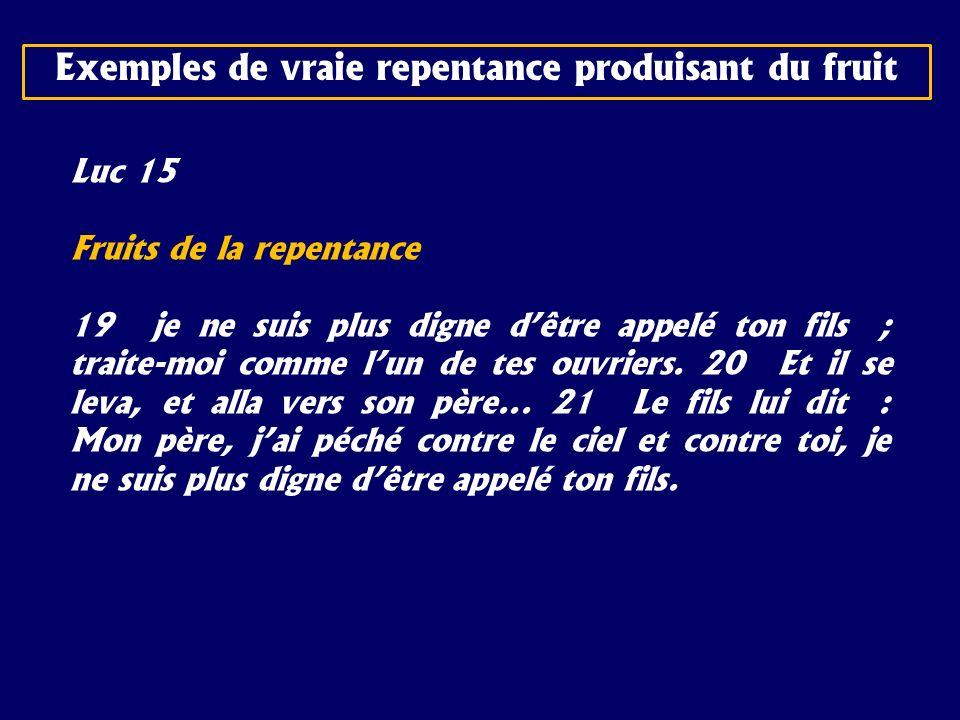 Luc 15 Fruits de la repentance 19 je ne suis plus digne dêtre appelé ton fils ; traite-moi comme lun de tes ouvriers. 20 Et il se leva, et alla vers s