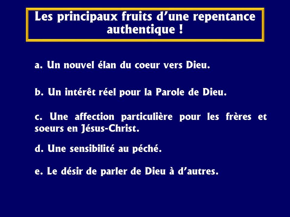 a. Un nouvel élan du coeur vers Dieu. Les principaux fruits dune repentance authentique ! b. Un intérêt réel pour la Parole de Dieu. c. Une affection
