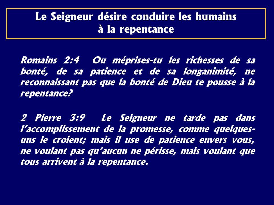 Le Seigneur désire conduire les humains à la repentance Romains 2:4 Ou méprises-tu les richesses de sa bonté, de sa patience et de sa longanimité, ne
