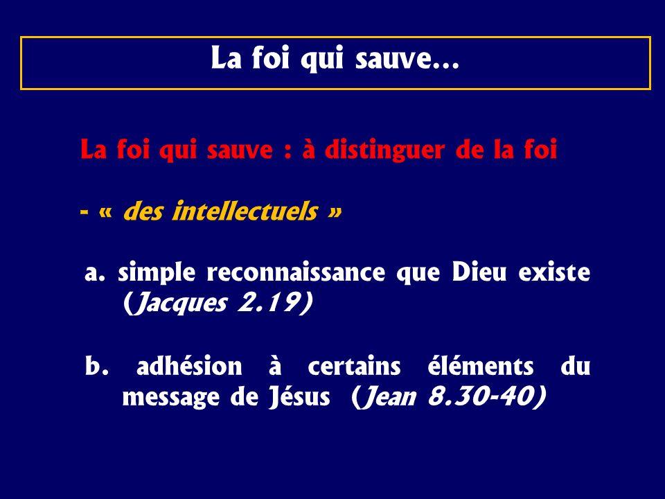 La foi qui sauve… La foi qui sauve : à distinguer de la foi - « des intellectuels » a. simple reconnaissance que Dieu existe (Jacques 2.19) b. adhésio