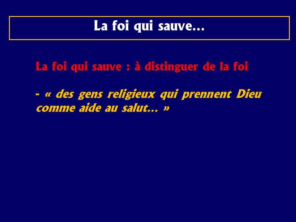 La foi qui sauve… La foi qui sauve : à distinguer de la foi - « des gens religieux qui prennent Dieu comme aide au salut… »